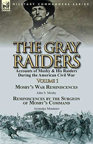9781782823506: The Gray Raiders-Volume 1: Accounts of Mosby & His Raiders During the American Civil War-Mosby's War Reminiscences by John S. Mosby & Reminiscenc