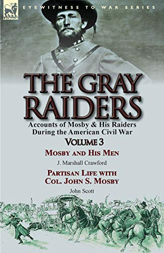 9781782823544: The Gray Raiders: Volume 3-Accounts of Mosby & His Raiders During the American Civil War: Mosby and His Men by J. Marshall Crawford & Partisan Life with Col. John S. Mosby by John Scott