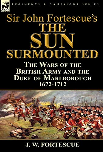 9781782823650: Sir John Fortescue's 'The Sun Surmounted': The Wars of the British Army and the Duke of Marlborough 1672-1712