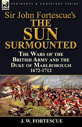 9781782823667: Sir John Fortescue's 'The Sun Surmounted': The Wars of the British Army and the Duke of Marlborough 1672-1712