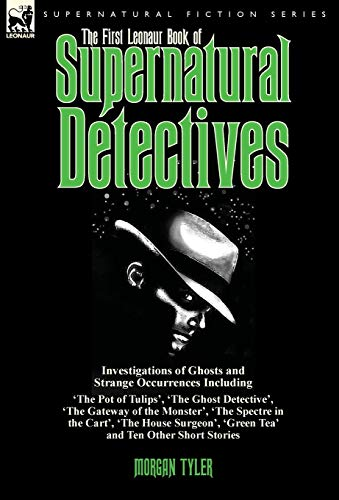 9781782824398: The First Leonaur Book of Supernatural Detectives: Investigations of Ghosts and Strange Occurrences Including 'The Pot of Tulips', 'The Ghost ... 'The House Surgeon', 'Green Tea' and Ten Oth