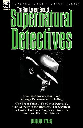 9781782824404: The First Leonaur Book of Supernatural Detectives: Investigations of Ghosts and Strange Occurrences Including 'The Pot of Tulips', 'The Ghost ... 'The House Surgeon', 'Green Tea' and Ten Oth