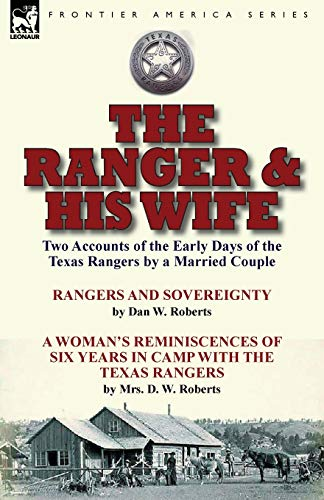 9781782824442: The Ranger & His Wife: Two Accounts of the Early Days of the Texas Rangers by a Married Couple-Rangers and Sovereignty by Dan W. Roberts & A Woman's ... with the Texas Rangers by Mrs. D. W. Roberts
