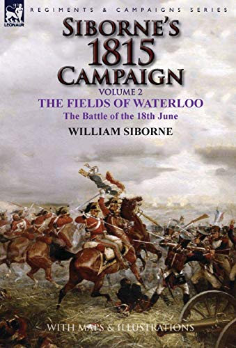 9781782824534: Siborne's 1815 Campaign: Volume 2-The Fields of Waterloo, the Battle of the 18th June
