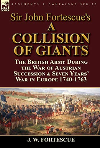 9781782824572: Sir John Fortescue's 'A Collision of Giants': the British Army During the War of Austrian Succession & Seven Years' War in Europe 1740-1763