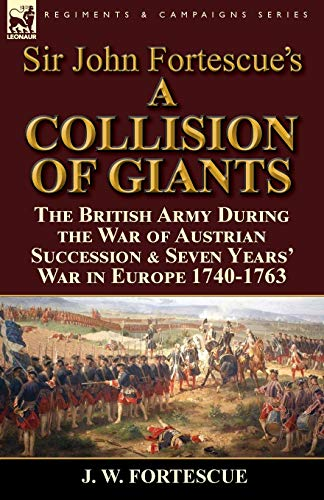 9781782824589: Sir John Fortescue's 'A Collision of Giants': the British Army During the War of Austrian Succession & Seven Years' War in Europe 1740-1763