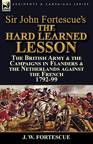 Sir John Fortescue's the Hard Learned Lesson: The British Army & the Campaigns in Flanders ...
