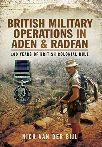 British Military Operations in Aden and Radfan: 100 Years of British Colonial Rule: Bijl, Nick van ...