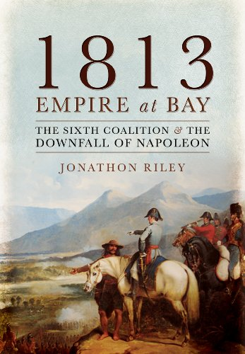 9781783033973: 1813: Empire at Bay: The Sixth Coalition and the Downfall of Napoleon