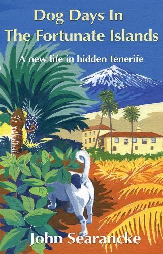 Dog Days in the Fortunate Islands: A New Life in Hidden Tenerife: John Searancke