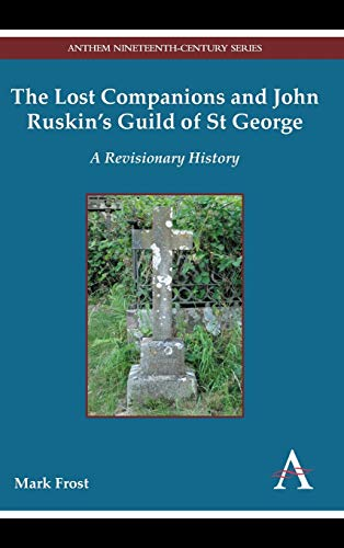 The Lost Companions and John Ruskin?s Guild of St George: A Revisionary History (Anthem ...