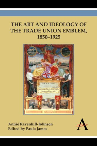 The Art and Ideology of the Trade Union Emblem, 1850-1925: Ravenhill-Johnson, Annie