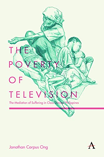 9781783084067: The Poverty of Television: The Mediation of Suffering in Class-Divided Philippines (Anthem Global Media and Communication Studies)