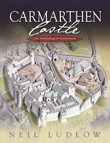 Carmarthen Castle: The Archaeology of Government (Hardback): Neil Ludlow