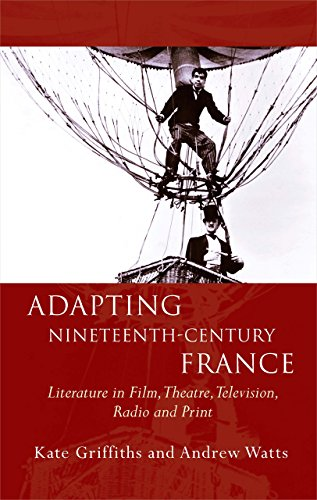 Adapting Nineteenth-Century France: Literature in Film, Theatre, Television, Radio and Print (...