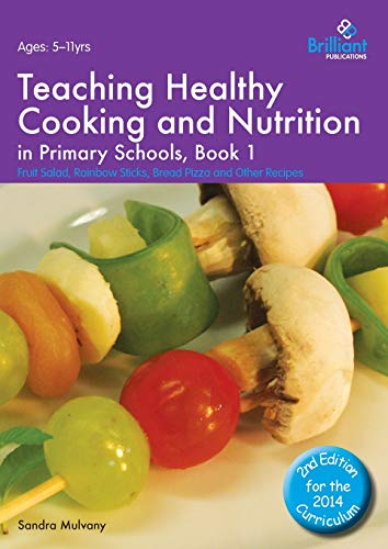 Teaching Healthy Cooking and Nutrition in Primary Schools, Book 1: Fruit Salad, Rainbow Sticks, ...