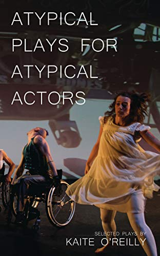 Atypical Plays for Atypical Actors (Paperback): Kaite O'Reilly