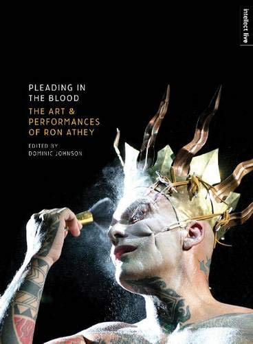Pleading in the Blood: The Art and Performances of Ron Athey (Intellect Books - Intellect Live)
