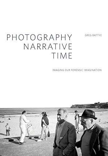 Photography, Narrative, Time: Imaging our Forensic Imagination (Critical Photography): Greg Battye