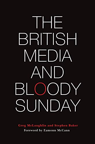 The British Media and Bloody Sunday: McLaughlin, Greg; Baker, Stephen