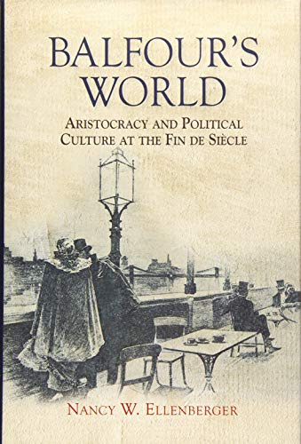 9781783270378: Balfour's World: Aristocracy and Political Culture at the Fin de Siècle: Aristocracy and Political Culture at the Fin de Siècle