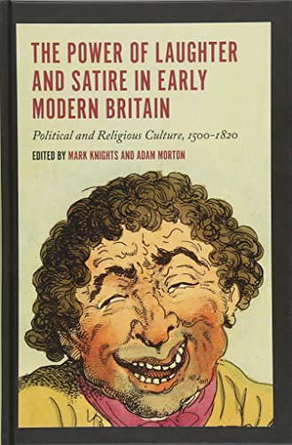 The Power of Laughter and Satire in Early Modern Britain: Political and Religious Culture, 1500-...