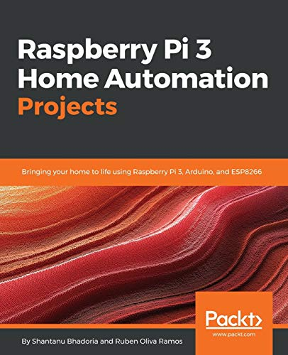 Raspberry Pi 3 Home Automation Projects: Bringing: Bhadoria, Shantanu