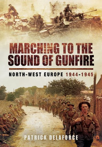 Marching to the Sound of Gunfire: North-West Europe 1944 - 1945: Delaforce, Patrick