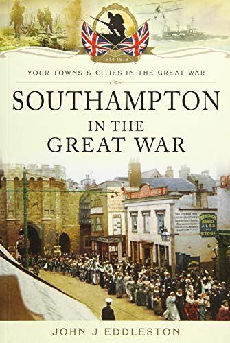 Southampton in the Great War (Your Towns and Cities in the Great War): Eddleston, John J.
