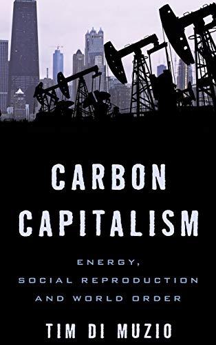 Carbon Capitalism: Energy, Social Reproduction and World Order: Tim Di Muzio