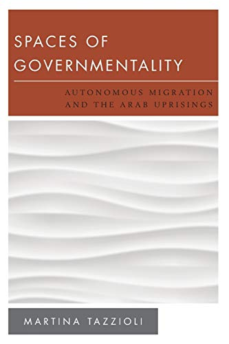 Spaces of Governmentality: Autonomous Migration and the Arab Uprisings (New Politics of Autonomy): ...
