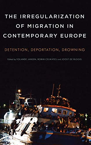 The Irregularization of Migration in Contemporary Europe: Detention, Deportation, Drowning: Joost ...