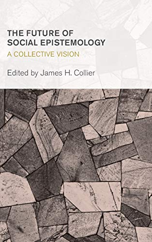 9781783482658: The Future of Social Epistemology: A Collective Vision (Collective Studies in Knowledge and Society)