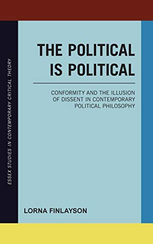 9781783482863: The Political Is Political: Conformity and the Illusion of Dissent in Contemporary Political Philosophy (Essex Studies in Contemporary Critical Theory)