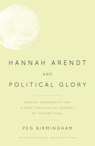 9781783484799: Hannah Arendt and Political Glory: Earthly Immortality and a Post-Theological Concept of the Political (Philosophical Projections)
