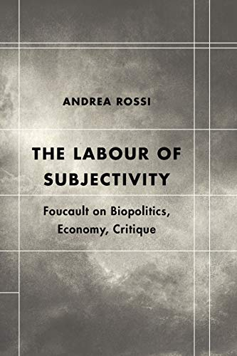 The Labour of Subjectivity: Foucault on Biopolitics, Economy, Critique: Andrea Rossi