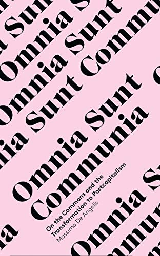 Omnia Sunt Communia: The Strategy for Postcapitalism (In Common): de Angelis, Massimo