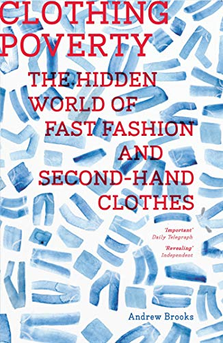 Clothing Poverty 9781783600670 You look good in those jeans. But are those jeans themselves good? Have you ever looked into where they came from and who made them? Andrew Brooks has, and with Clothing Poverty he takes readers on a global journey, from fabric to fashion show, to reveal the worldwide commodity chains and hidden trade networks that transect the globe and perpetuate poverty. Stitching together rich narratives from markets in Mozambique, Nigerian smugglers, Bolivian traders, London vintage shops, and growing ethical fashion lines like Vivienne Westwood's, Brooks draws connections and shines light in the world's dark corners and forces us to think anew about fashion, ethics, and our role in global production and exploitation.