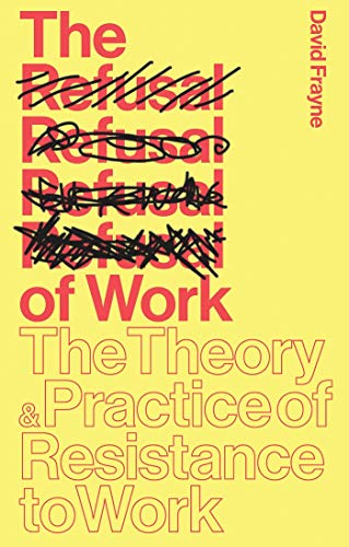 The Refusal of Work: Rethinking Post-Work Theory and Practice: Frayne, David