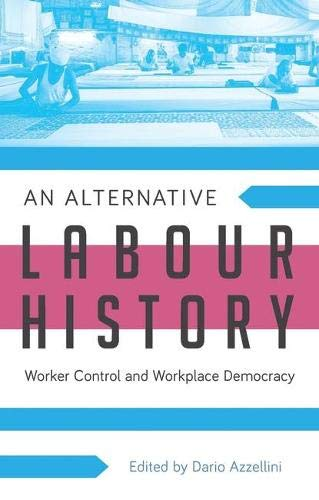An Alternative Labour History: Worker Control and Workplace Democracy: Dario Azzellini