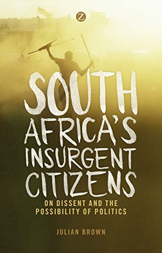 South Africa's Insurgent Citizens: On Dissent and the Possibility of Politics: Brown, Julian