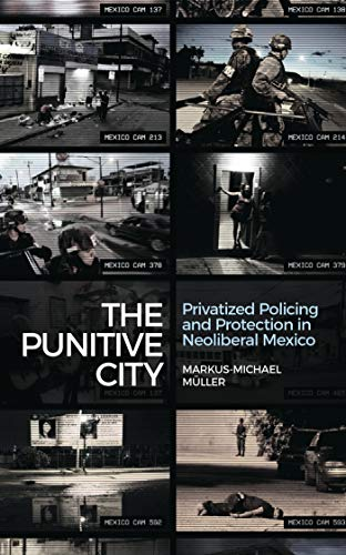 9781783606979: The Punitive City: Privatized Policing and Protection in Neoliberal Mexico