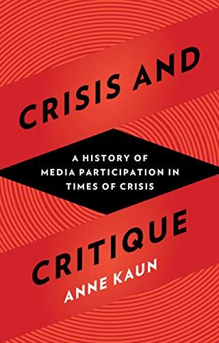 Crisis and Critique: A History of Media Participation in Times of Crisis: Kaun, Anne