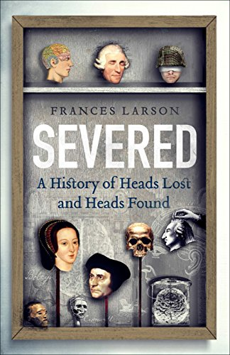 9781783780556: Severed: A History of Heads Lost and Heads Found