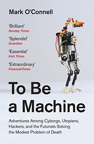9781783781980: To Be a Machine: Adventures Among Cyborgs, Utopians, Hackers, and the Futurists Solving the Modest Problem of Death