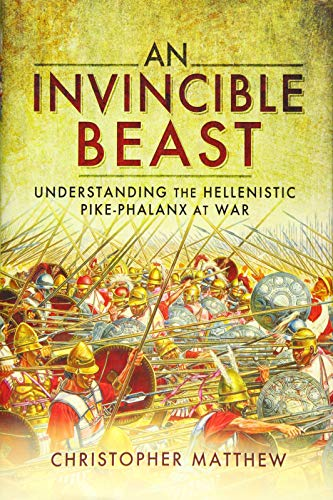 9781783831104: An Invincible Beast: Understanding the Hellenistic Pike Phalanx in Action