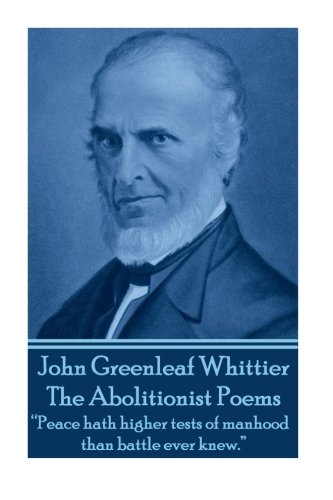 "9781783945474: John Greenleaf Whitter's The Abolitionist Poems: ""Peace hath higher tests of manhood than battle ever knew."""