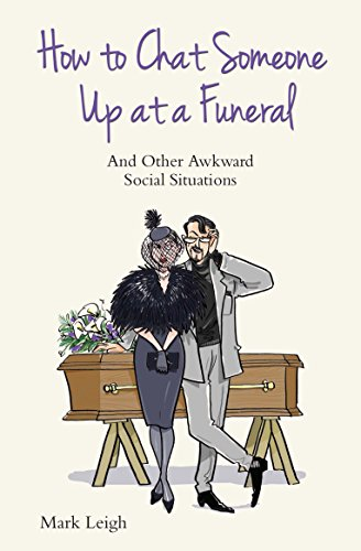 How to Chat Someone Up at a Funeral: And Other Awkward Social Situations: Mark Leigh