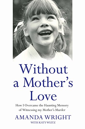 Without a Mother's Love: How I Overcame the Haunting Memory of Witnessing My Mother's ...