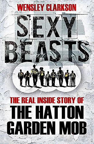 Sexy Beasts: The Inside Story of the Hatton Garden Heist: Clarkson, Wensley
